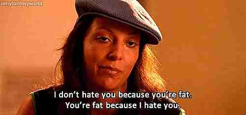 No te odio porque seas gorda, eres gorda porque te odio